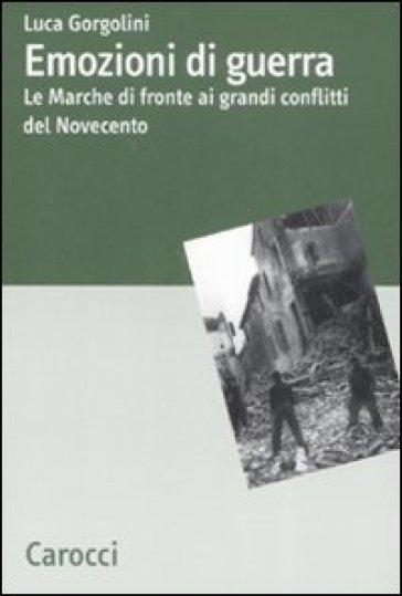 Emozioni di guerra. Le Marche di fronte ai conflitti del Novecento - Luca Gorgolini  