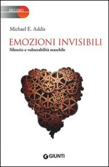 Emozioni invisibili. Silenzio e vulnerabilità maschile - Michael E. Addis |