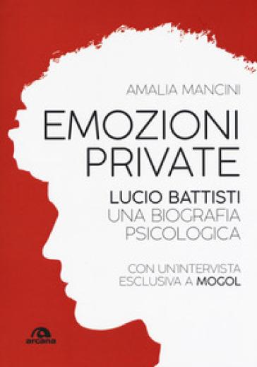 Emozioni private. Lucio Battisti. Una biografia psicologica - Amalia Mancini |