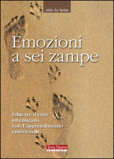 Emozioni a sei zampe. Educare il cane ed educarsi con l'apprendimento emotivo - Aldo La Spina  