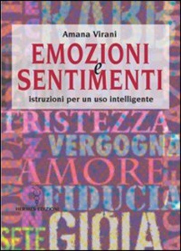 Emozioni e sentimenti. Istruzioni per un uso intelligente - Amana Virani |
