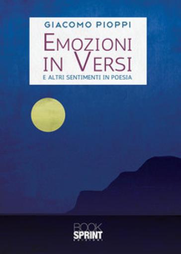 Emozioni in versi. E altri sentimenti in poesia - Giacomo Pioppi |