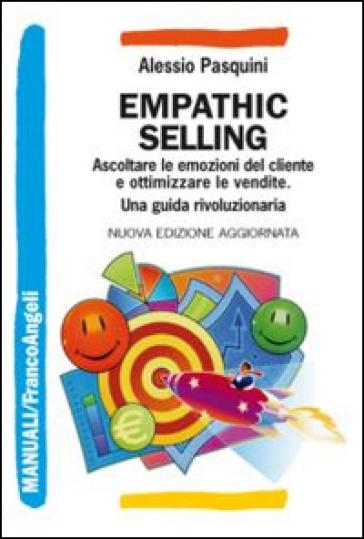 Empathic selling. Ascoltare le emozioni del cliente e ottimizzare le vendite. Una guida rivoluzionaria - Alessio Pasquini |