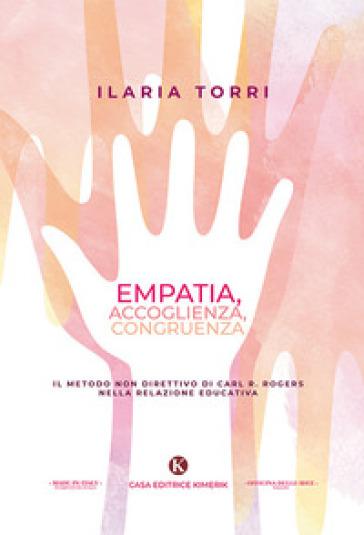 Empatia, accoglienza, congruenza. Il metodo non direttivo di Carl R. Rogers nella relazione educativa - Ilaria Torri |