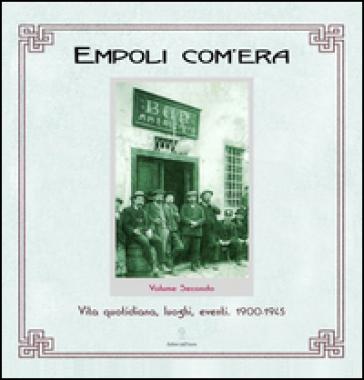 Empoli com'era. 2.Vita quotidiana, luoghi, eventi 1900-1945 - Elisa Boldrini |