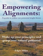 Empowering Alignments: A Guide to Realise Our Potential Bright Future: Wake Up Your Principles and Grasp Your Natural Potential