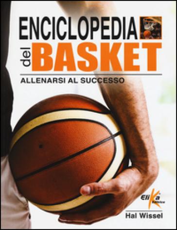 Enciclopedia del basket. Allenarsi al successo - Hal Wissel |