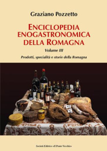 Enciclopedia gastronomica della Romagna. 3: Prodotti, specialità e storie della Romagna - Graziano Pozzetto | Jonathanterrington.com