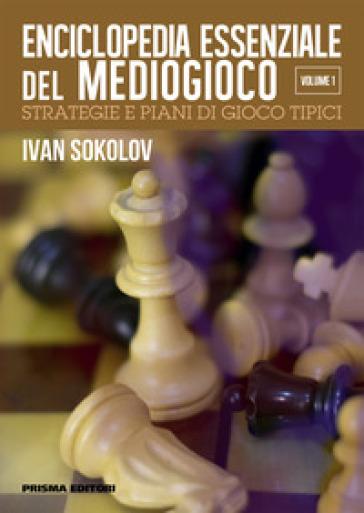 Enciclopedia del mediogioco: strategie e piani di gioco tipici. 1. - IVAN SOKOLOV | Rochesterscifianimecon.com