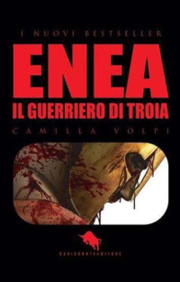 Enea. Il guerriero di Troia - Camilla Volpi |