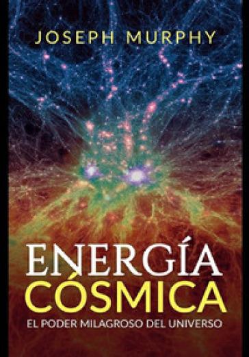 Energia cosmica. El poder milagroso del Universo - Joseph Murphy |