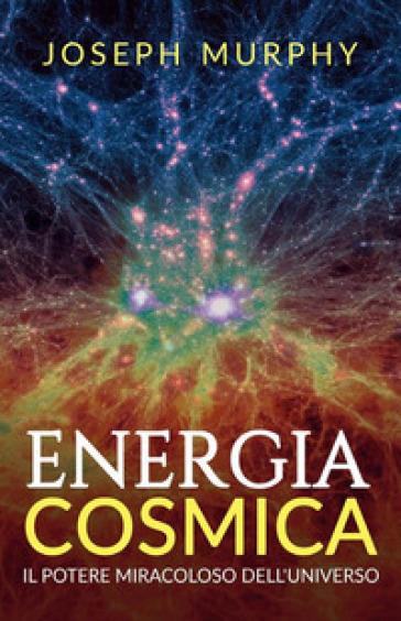 Energia cosmica. Il potere miracoloso dell'universo - Joseph Murphy |