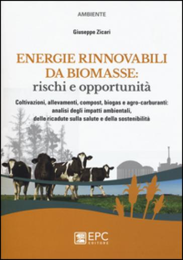 Energie rinnovabili da biomasse: rischi e opportunità. Coltivazioni, allevamenti, compost, biogas e agro-carburanti: analisi degli impatti ambientali... - Giuseppe Zicari |