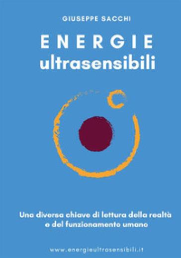 Energie ultrasensibili. Una diversa chiave di lettura della realtà e del funzionamento umano - Giuseppe Sacchi |
