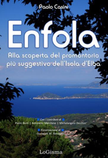 Enfola. Alla scoperta del promontorio più suggestivo dell'Isola d'Elba - Paolo Casini  