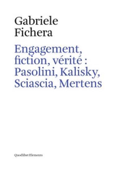 Engagement, fiction et vérite: Pasolini, Kalisky, Sciascia, Mertens - Gabriele Fichera | Rochesterscifianimecon.com