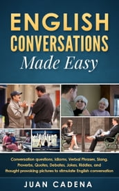 English Conversations Made Easy: Conversation questions, idioms, verbal phrases, slang, proverbs, quotes, debates, jokes, riddles, and thought provoking pictures to stimulate English conversation