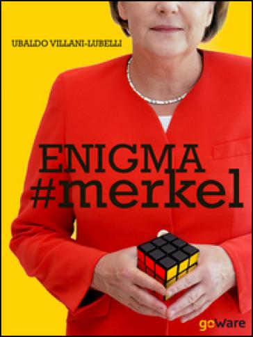Enigma #Merkel. In Europa il potere è donna. Angela Merkel - Ubaldo Villani-Lubelli |