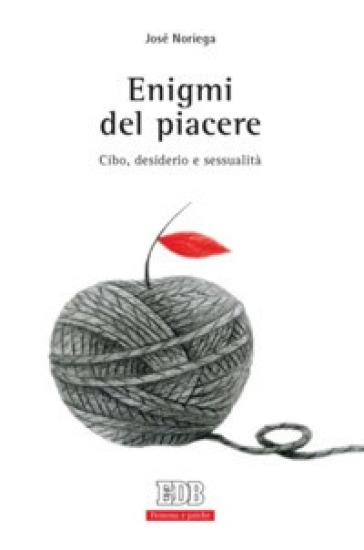 Enigmi del piacere. Cibo, desiderio e sessualità - José Noriega |