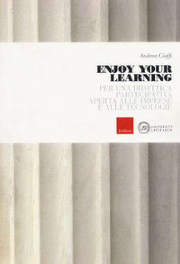 Enjoy your learning. Per una didattica partecipativa aperta alle imprese e alle tecnologie - Andrea Cioffi | Rochesterscifianimecon.com