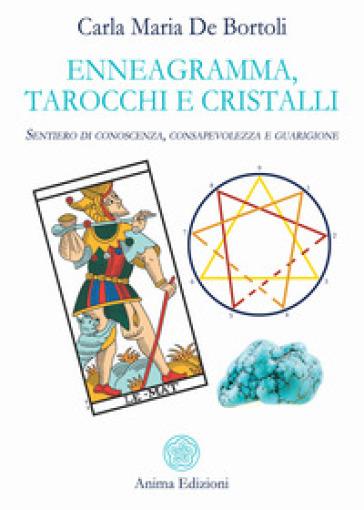 Enneagramma, tarocchi e cristalli. Sentiero di conoscenza, consapevolezza e guarigione - Carla Maria De Bortoli |