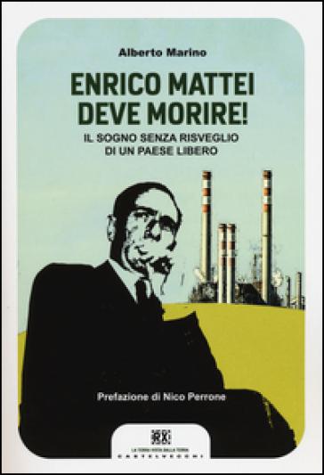 Enrico Mattei deve morire! Il sogno senza risveglio di un paese libero - Alberto Marino |