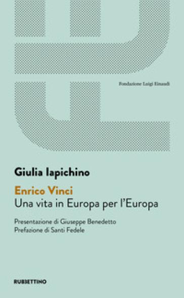 Enrico Vinci. Una vita in Europa per l'Europa - Giulia Iapichino  
