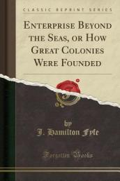 Enterprise Beyond the Seas, or How Great Colonies Were Founded (Classic Reprint)