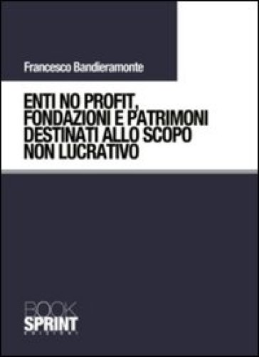 Enti no profit, fondazioni e patrimoni destinati alla scopo non lucrativo - Francesco Bandieramonte | Rochesterscifianimecon.com