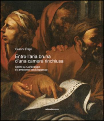Entro l'aria bruna d'una camera rinchiusa. Scritti su Caravaggio e l'ambiente caravaggesco - Gianni Papi  