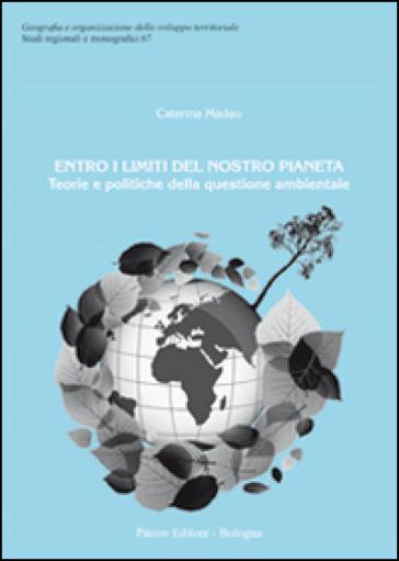 Entro i limiti del nostro pianeta. Teorie e politiche della questione ambientale - Caterina Madau | Jonathanterrington.com