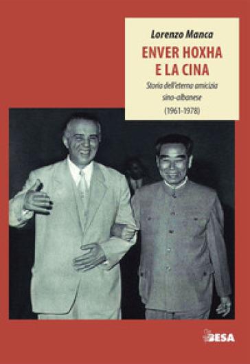 Enver Hoxha e la Cina. Storia dell'eterna amicizia sino-albanese (1961-1978) - Lorenzo Manca | Jonathanterrington.com