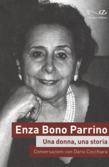 Enza Bono Parrino. Una donna, una storia. Conversazioni con Dario Cocchiara - D. Cocchiara |