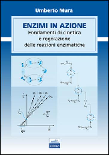 Enzimi in azione. Fondamenti di cinetica e regolazione delle funzioni enzimatiche - Umberto Mura  