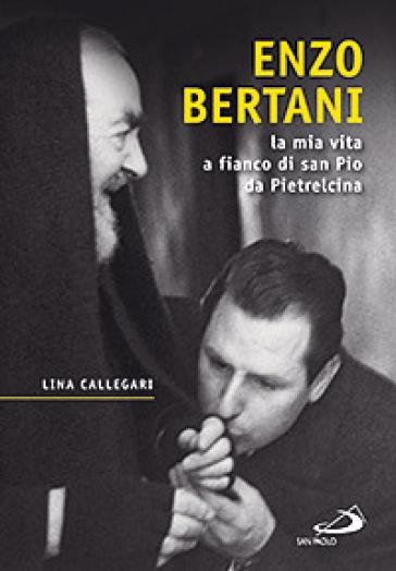 Enzo Bertani. La mia vita a fianco di San Pio da Pietrelcina - Lina Callegari |