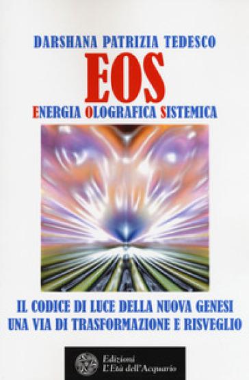 Eos. Energia olografica sistemica. Il codice di luce della Nuova Genesi. Una via di trasformazione e risveglio - Darshana Patrizia Tedesco | Ericsfund.org