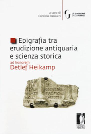 Epigrafia tra erudizione antiquaria e scienza storica. Ad honorem Detlef Heikamp - F. Paolucci |