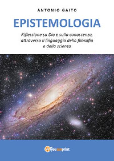 Epistemologia. Riflessione su Dio e sulla conoscenza, con il linguaggio della filosofia e della scienza