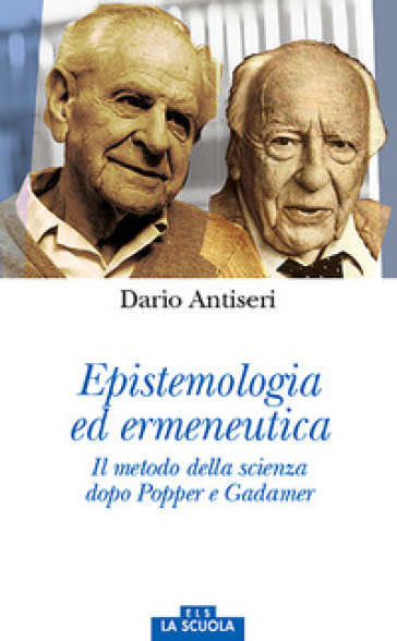 Epistemologia ed ermeneutica. Il metodo della scienza dopo Popper e Gadamer - Dario Antiseri | Rochesterscifianimecon.com