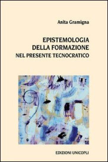 Epistemologia della formazione nel presente tecnocratico - Anita Gramigna | Rochesterscifianimecon.com