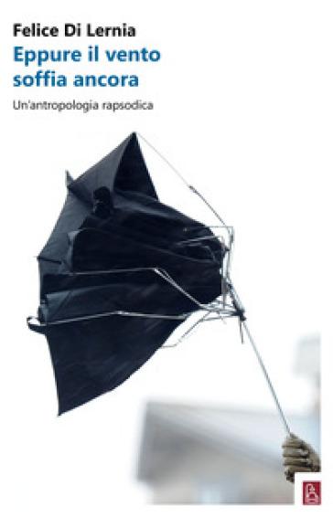 Eppure il vento soffia ancora. Un'antropologia rapsodica - Felice Di Lernia | Thecosgala.com