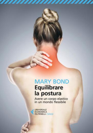 Equilibrare la postura. Avere un corpo elastico in un mondo flessibile - Mary Bond   Jonathanterrington.com