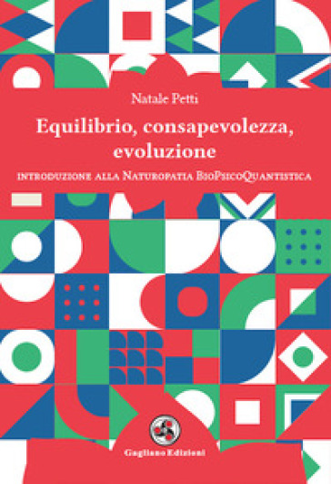 Equilibrio, consapevolezza, evoluzione. Introduzione alla Naturopatia BioPsicoQuantistica - Natale Petti |