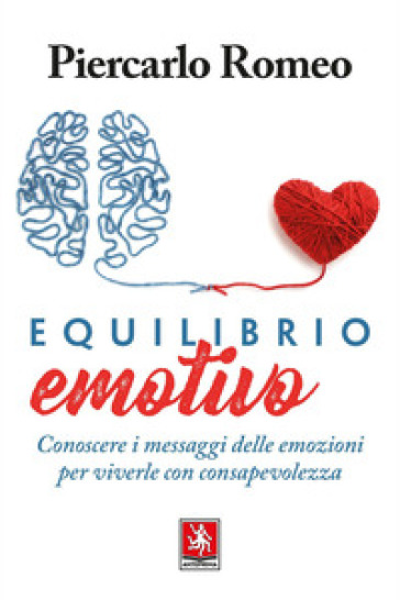Equilibrio emotivo. Conoscere i messaggi delle emozioni per viverle con consapevolezza - Piercarlo Romeo |
