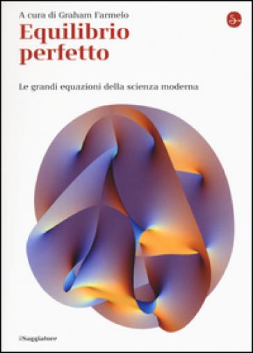 Equilibrio perfetto. Le grandi equazioni della scienza moderna - Graham Farmelo | Jonathanterrington.com