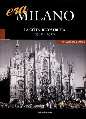 Era Milano. 6: La città ricostruita (1945-1950) - Francesco Ogliari |