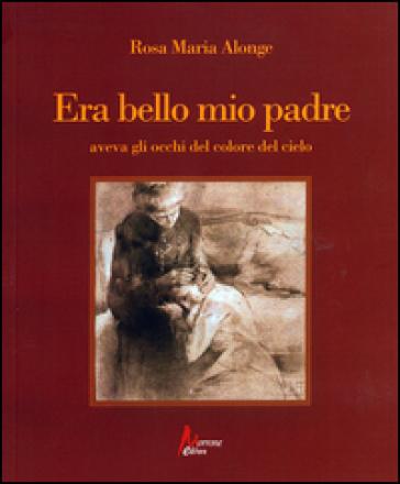 Era bello mio padre aveva gli occhi del colore del cielo - Rosa Maria Alonge |