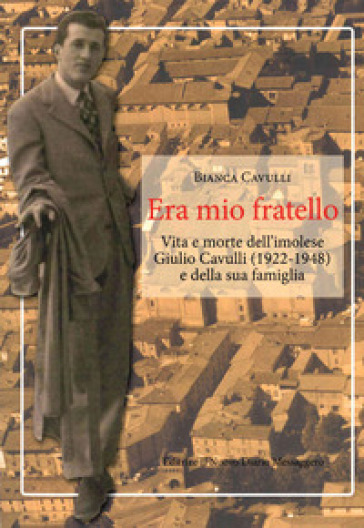 Era mio fratello. Vita e morte dell'imolese Giulio Cavulli (1922-1948) e della sua famiglia - Bianca Cavulli   Kritjur.org