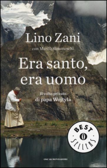 Era santo, era uomo. Il volto privato di papa Wojtyla - Lino Zani |