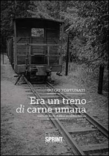 Era un treno di carne umana - Diego Fortunati |
